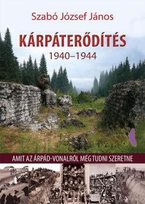Kárpáterődítés 1940-1944 - Amit az Árpád-vonalról még tudni szeretne
