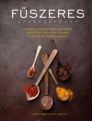 Fűszeres szakácskönyv - Gyorsan elkészíthető, izgalmas, egzotikus receptek csupán 5 fűszer felhasználásával